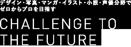 デザイン・写真・マンガ・イラスト・小説・声優分野でゼロからプロを目指す CHALLENGE TO THE FUTURE