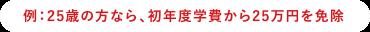 例:25歳の方なら、初年度学費から25万円を免除